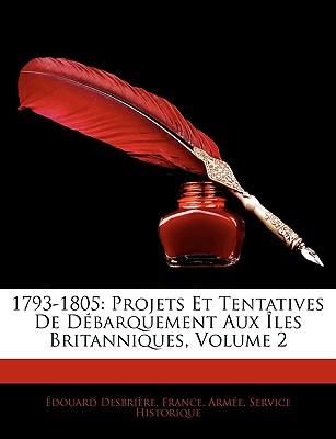 1793-1805: Projets Et Tentatives de Dbarquement Aux Les Britanniques, Volume 2 by Desbrire, Douard/ France Arme Service Historique, Arme Ser [Paperback]
